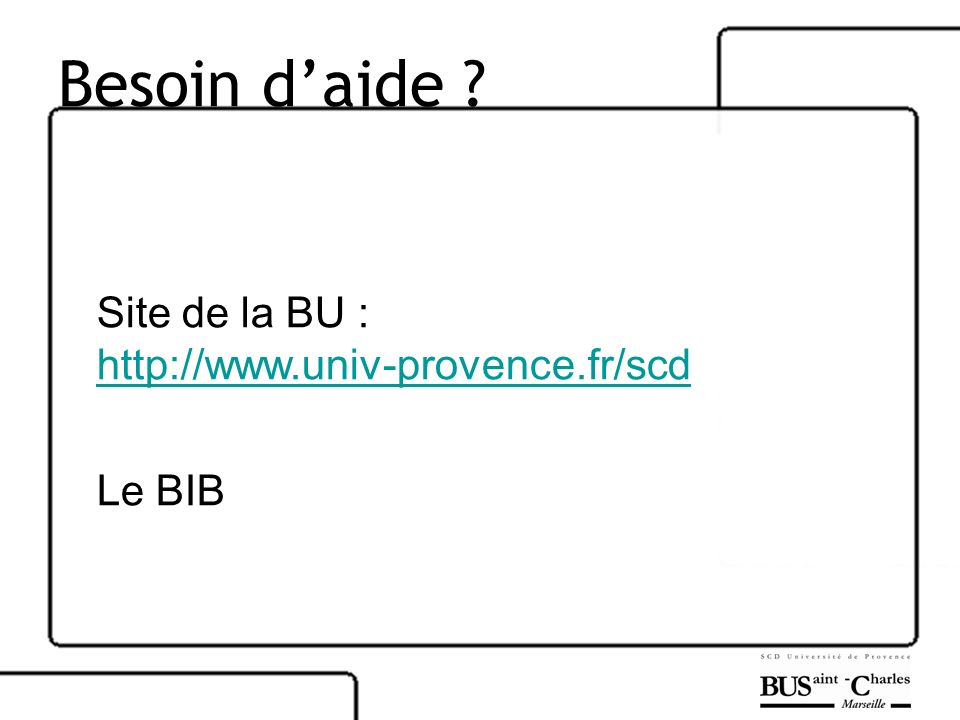 Besoin d'aide Site de la BU : http://www.univ-provence.fr/scd Le BIB