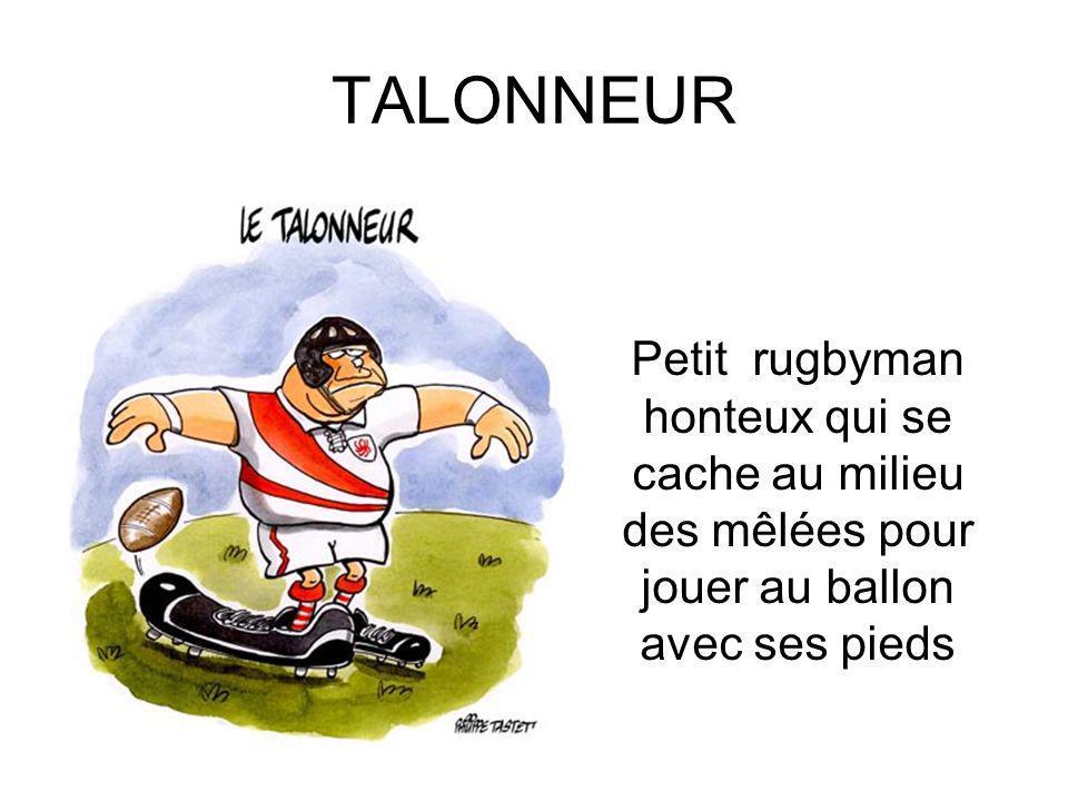 TALONNEUR Petit rugbyman honteux qui se cache au milieu des mêlées pour jouer au ballon avec ses pieds.
