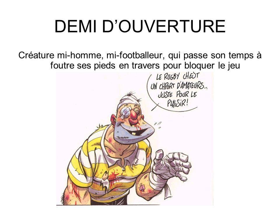 DEMI D'OUVERTURE Créature mi-homme, mi-footballeur, qui passe son temps à foutre ses pieds en travers pour bloquer le jeu.