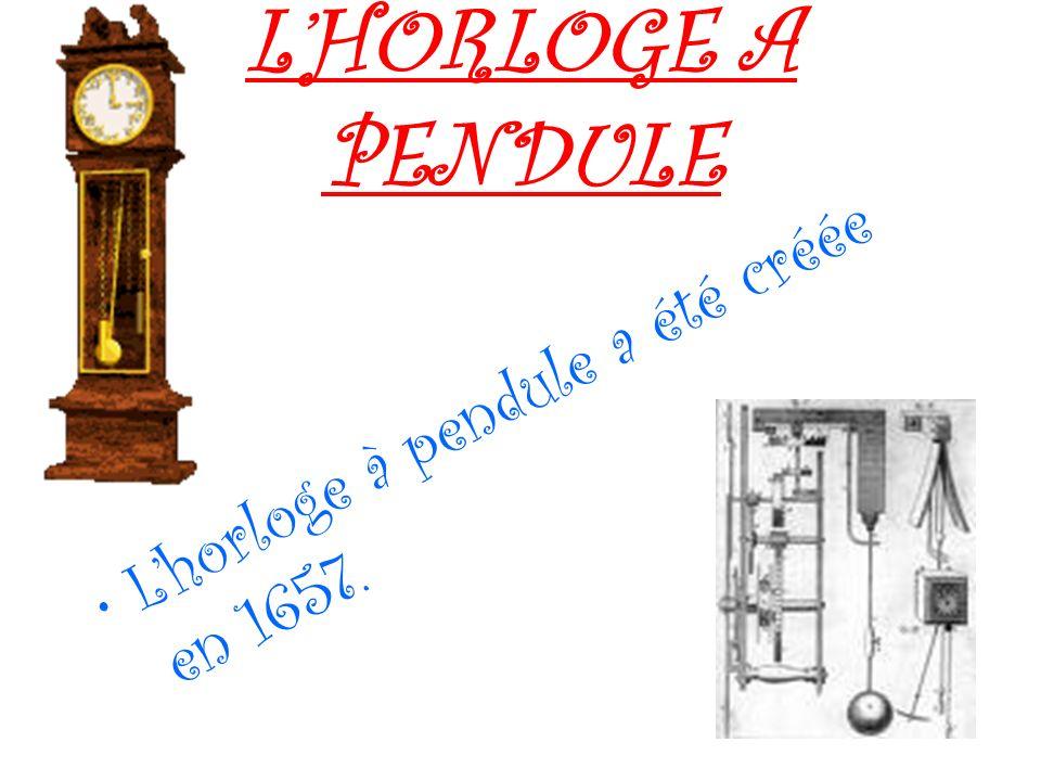 L'HORLOGE A PENDULE L'horloge à pendule a été créée en 1657.