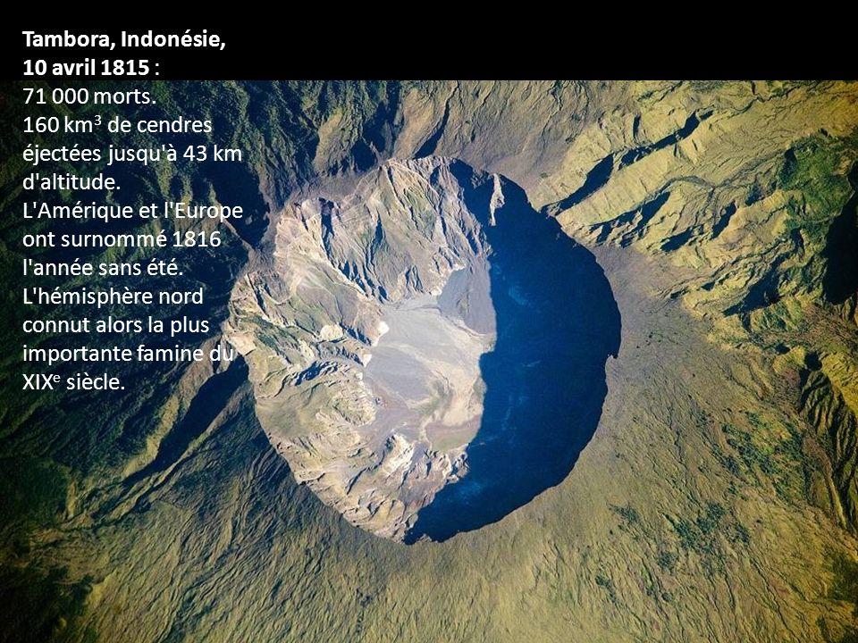 Tambora, Indonésie, 10 avril 1815 : 71 000 morts. 160 km3 de cendres éjectées jusqu à 43 km d altitude.