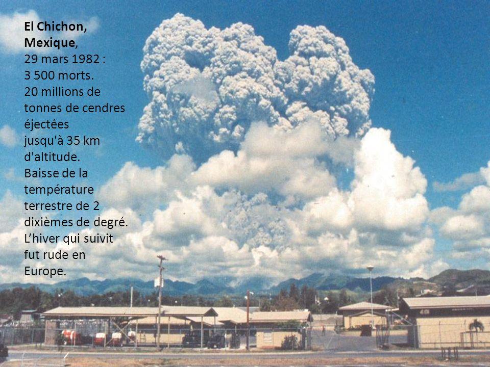 El Chichon, Mexique, 29 mars 1982 : 3 500 morts. 20 millions de tonnes de cendres éjectées. jusqu à 35 km d altitude.