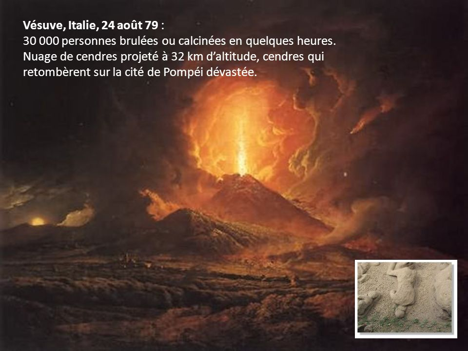 Vésuve, Italie, 24 août 79 : 30 000 personnes brulées ou calcinées en quelques heures.