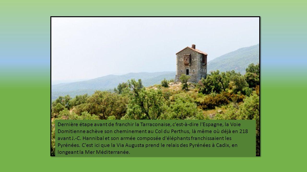 Dernière étape avant de franchir la Tarraconaise, c est-à-dire l Espagne, la Voie Domitienne achève son cheminement au Col du Perthus, là même où déjà en 218 avant J.-C.