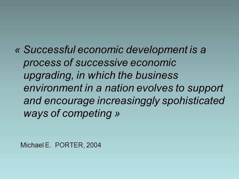 « Successful economic development is a process of successive economic upgrading, in which the business environment in a nation evolves to support and encourage increasinggly spohisticated ways of competing » Michael E.