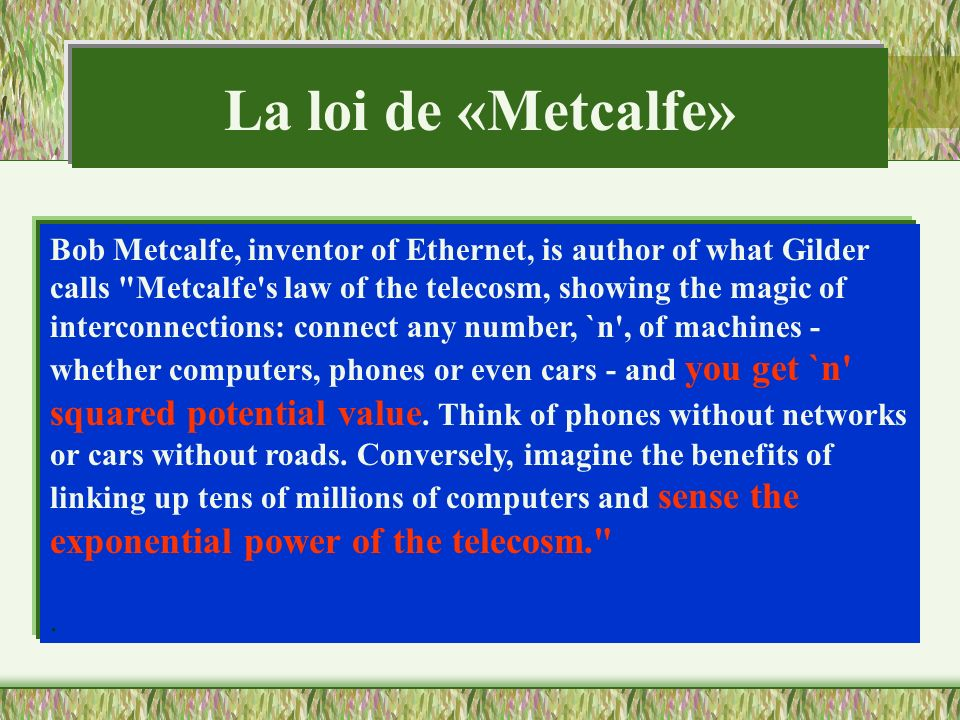 La loi de «Metcalfe» Bob Metcalfe, inventor of Ethernet, is author of what Gilder calls Metcalfe s law of the telecosm, showing the magic of.
