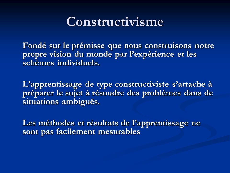 Constructivisme Fondé sur le prémisse que nous construisons notre propre vision du monde par l'expérience et les schèmes individuels.