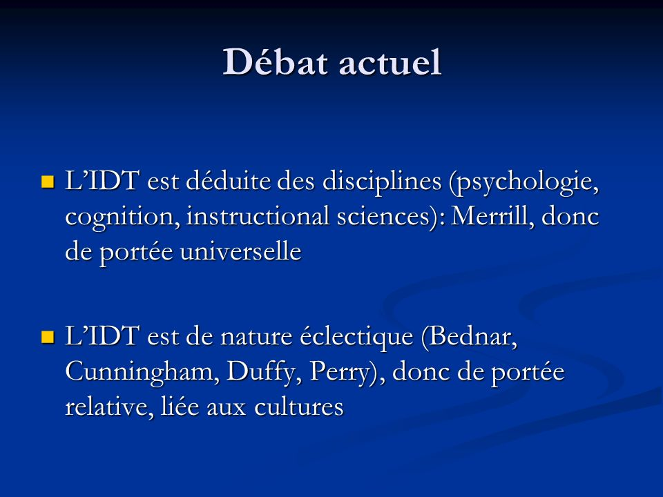 Débat actuel L'IDT est déduite des disciplines (psychologie, cognition, instructional sciences): Merrill, donc de portée universelle.
