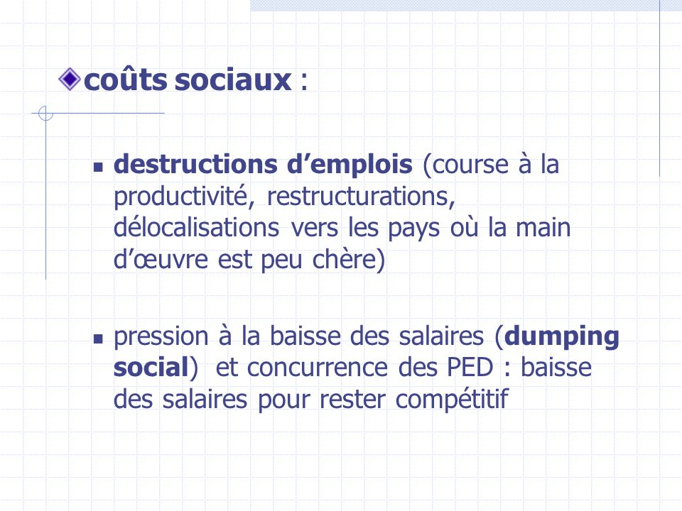 coûts sociaux : destructions d'emplois (course à la productivité, restructurations, délocalisations vers les pays où la main d'œuvre est peu chère)