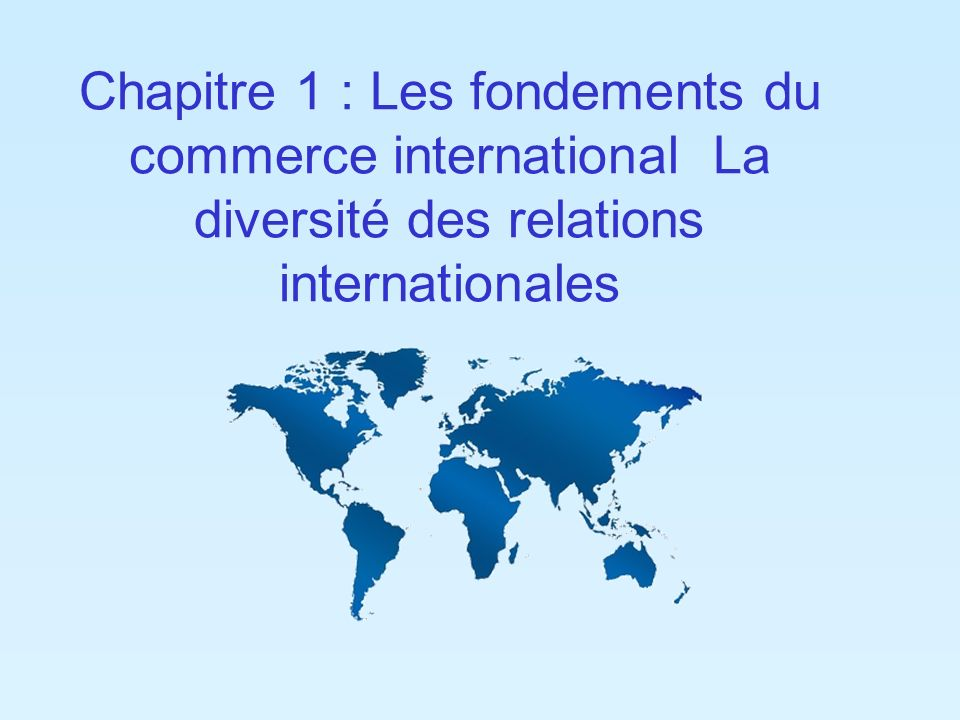 Chapitre 1 : Les fondements du commerce international ­ La diversité des relations internationales