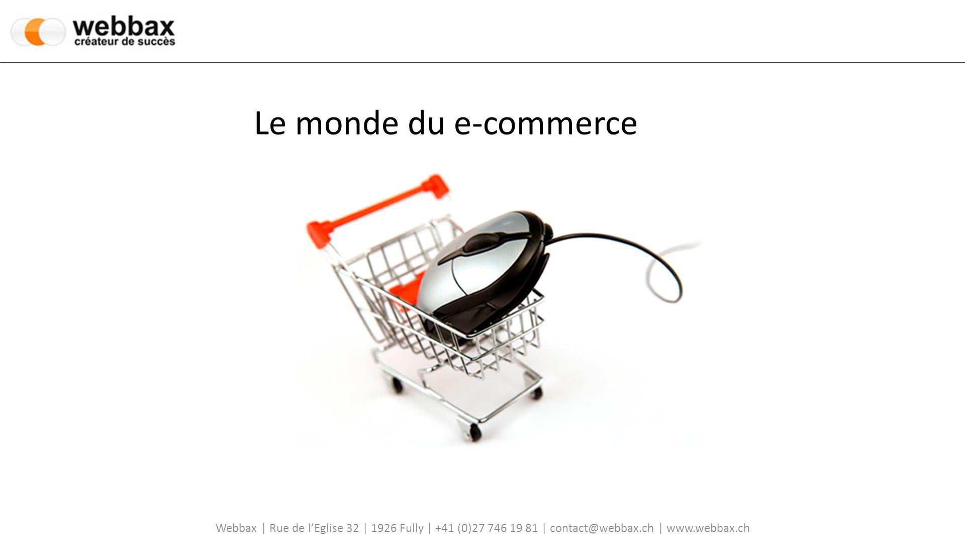 Le monde du e-commerce Webbax | Rue de l'Eglise 32 | 1926 Fully | +41 (0)27 746 19 81 | contact@webbax.ch | www.webbax.ch.
