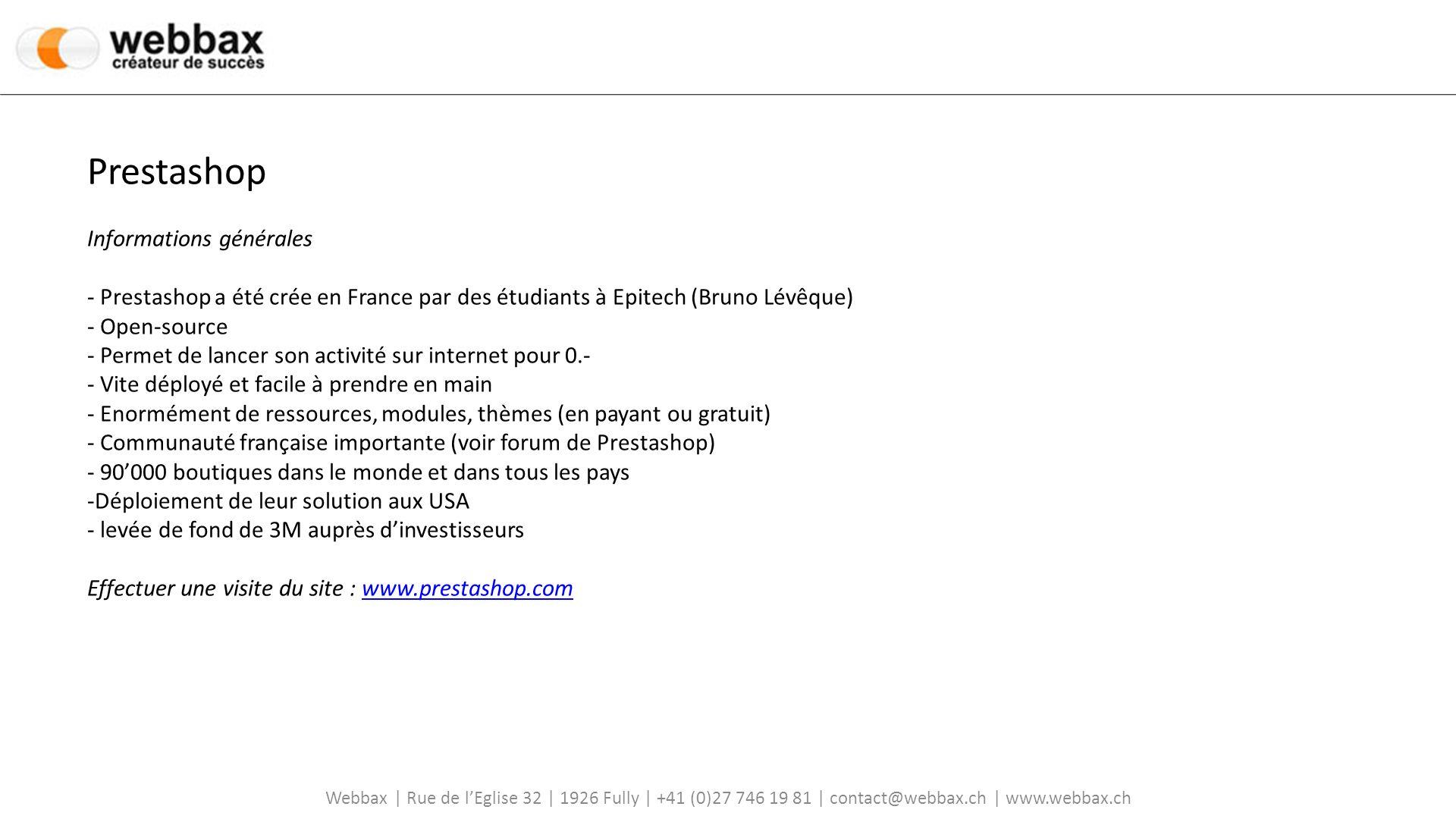 Prestashop Informations générales - Prestashop a été crée en France par des étudiants à Epitech (Bruno Lévêque) - Open-source - Permet de lancer son activité sur internet pour 0.- - Vite déployé et facile à prendre en main - Enormément de ressources, modules, thèmes (en payant ou gratuit) - Communauté française importante (voir forum de Prestashop) - 90'000 boutiques dans le monde et dans tous les pays