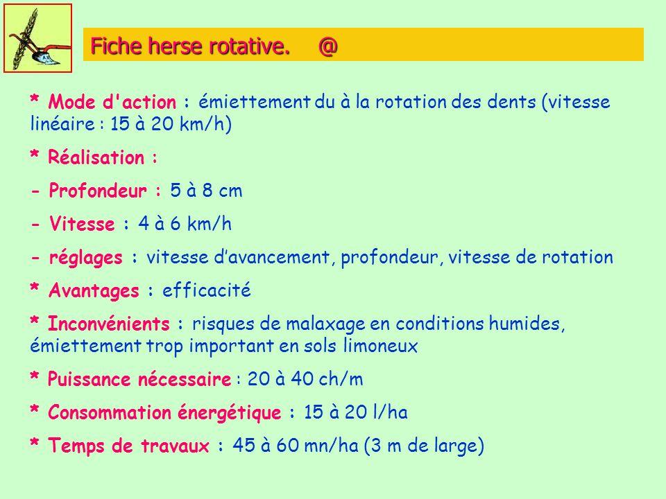 Fiche herse rotative. @ * Mode d action : émiettement du à la rotation des dents (vitesse linéaire : 15 à 20 km/h)
