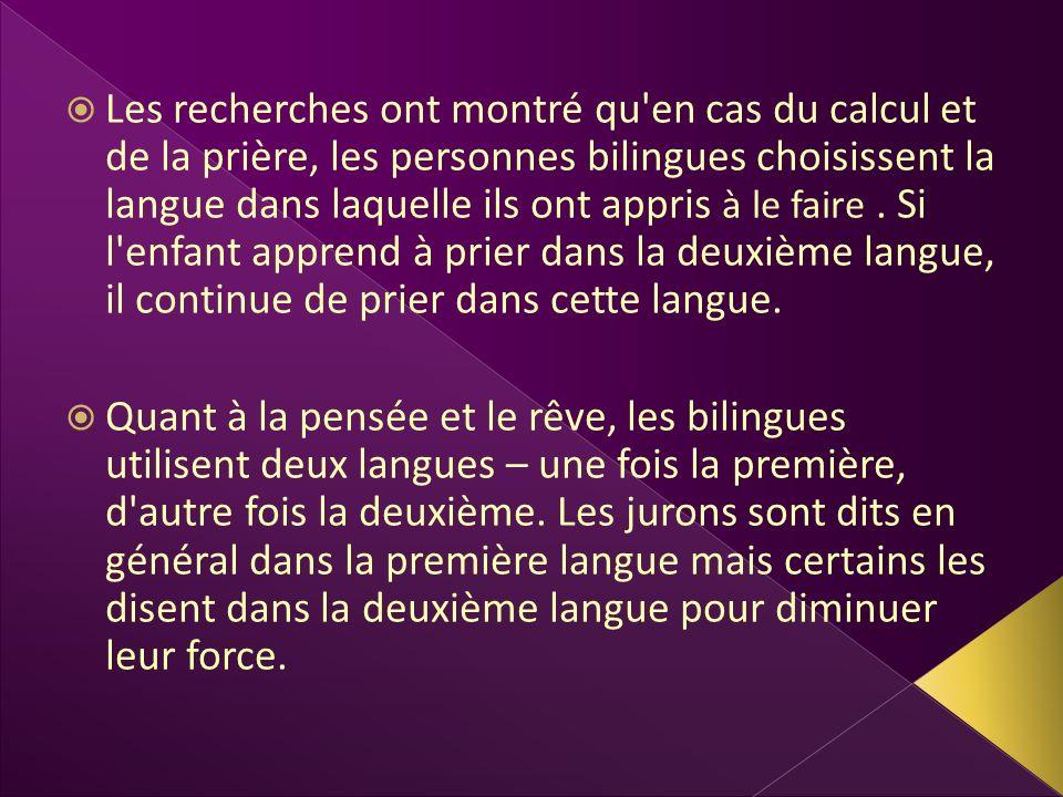 Les recherches ont montré qu en cas du calcul et de la prière, les personnes bilingues choisissent la langue dans laquelle ils ont appris à le faire . Si l enfant apprend à prier dans la deuxième langue, il continue de prier dans cette langue.