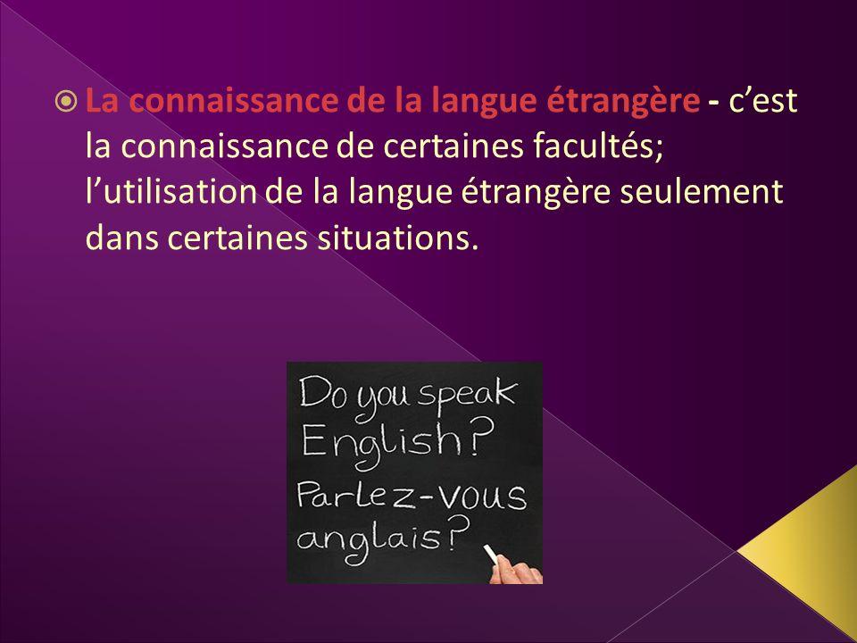 La connaissance de la langue étrangère - c'est la connaissance de certaines facultés; l'utilisation de la langue étrangère seulement dans certaines situations.