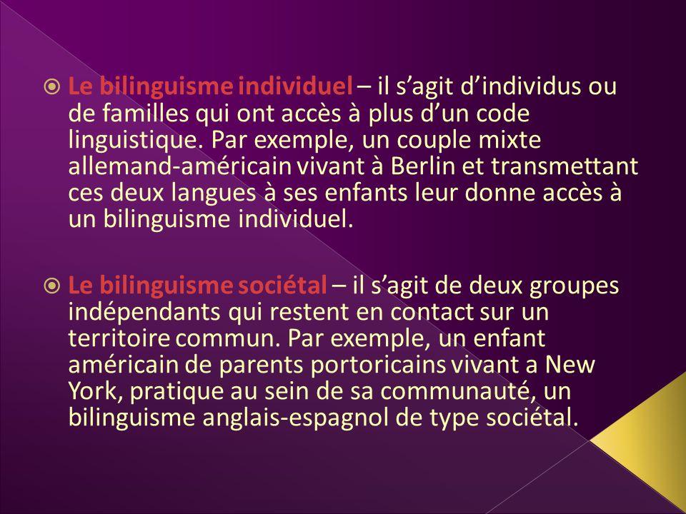 Le bilinguisme individuel – il s'agit d'individus ou de familles qui ont accès à plus d'un code linguistique. Par exemple, un couple mixte allemand-américain vivant à Berlin et transmettant ces deux langues à ses enfants leur donne accès à un bilinguisme individuel.
