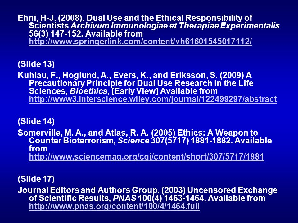 Ehni, H-J. (2008). Dual Use and the Ethical Responsibility of Scientists Archivum Immunologiae et Therapiae Experimentalis 56(3) 147-152. Available from http://www.springerlink.com/content/vh61601545017112/