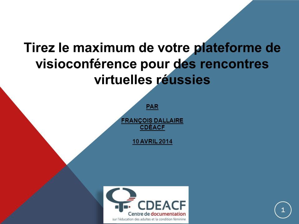 Tirez le maximum de votre plateforme de visioconférence pour des rencontres virtuelles réussies Par François Dallaire CDÉACF 10 avril 2014