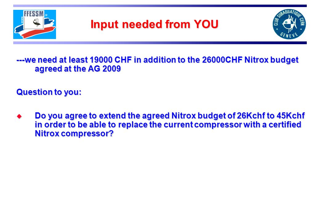Input needed from YOU ---we need at least 19000 CHF in addition to the 26000CHF Nitrox budget agreed at the AG 2009.