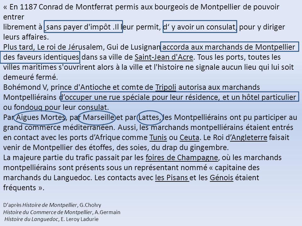 « En 1187 Conrad de Montferrat permis aux bourgeois de Montpellier de pouvoir entrer librement à sans payer d impôt .Il leur permit, d' y avoir un consulat, pour y diriger leurs affaires.