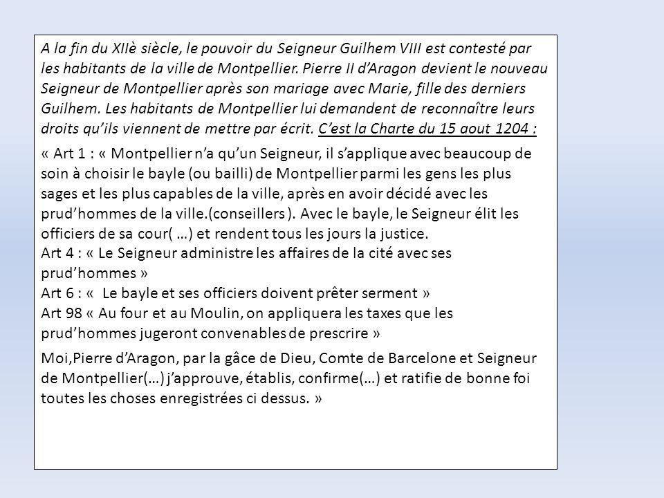 A la fin du XIIè siècle, le pouvoir du Seigneur Guilhem VIII est contesté par les habitants de la ville de Montpellier. Pierre II d'Aragon devient le nouveau Seigneur de Montpellier après son mariage avec Marie, fille des derniers Guilhem. Les habitants de Montpellier lui demandent de reconnaître leurs droits qu'ils viennent de mettre par écrit. C'est la Charte du 15 aout 1204 :