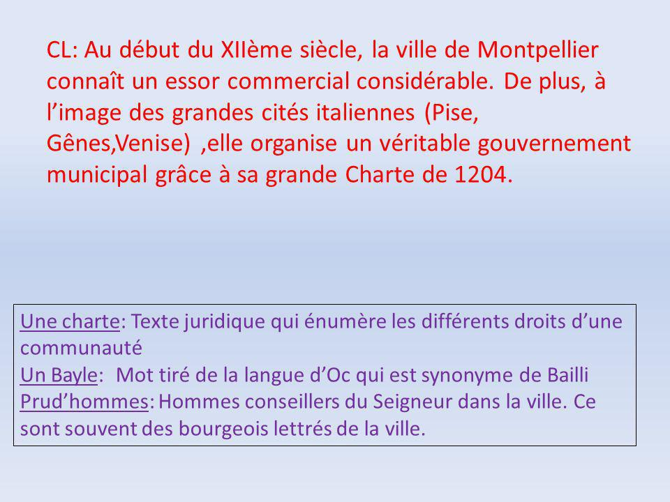 CL: Au début du XIIème siècle, la ville de Montpellier connaît un essor commercial considérable. De plus, à l'image des grandes cités italiennes (Pise, Gênes,Venise) ,elle organise un véritable gouvernement municipal grâce à sa grande Charte de 1204.