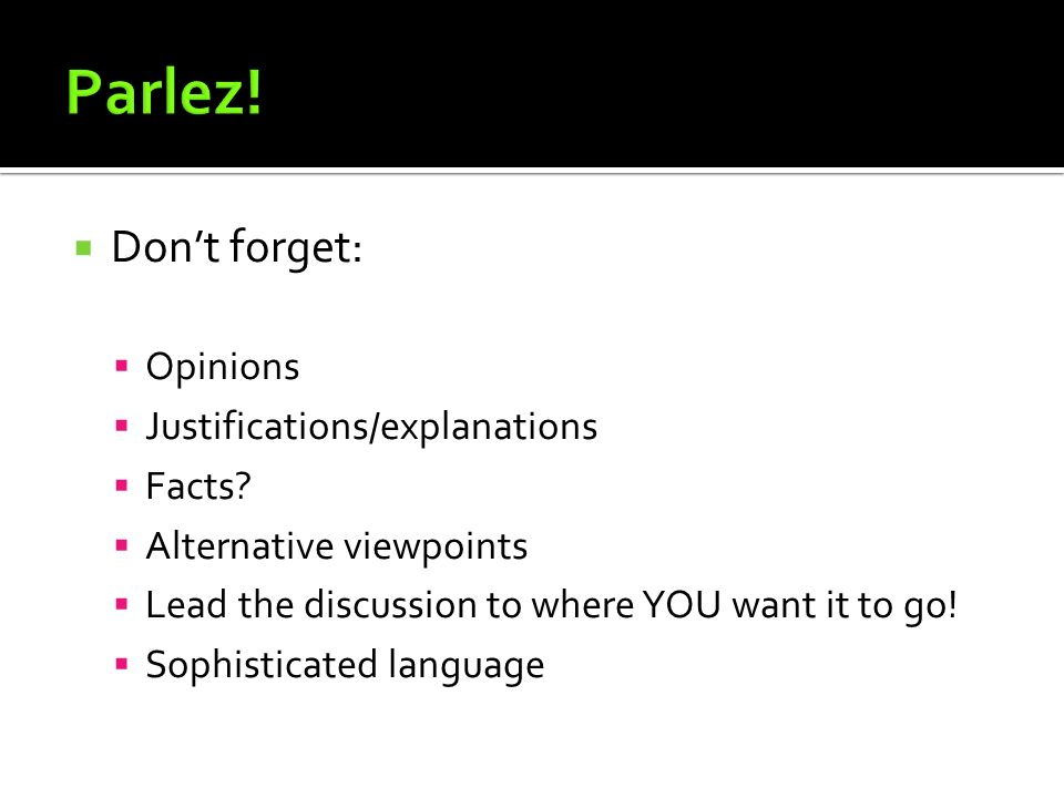 Parlez! Don't forget: Opinions Justifications/explanations Facts
