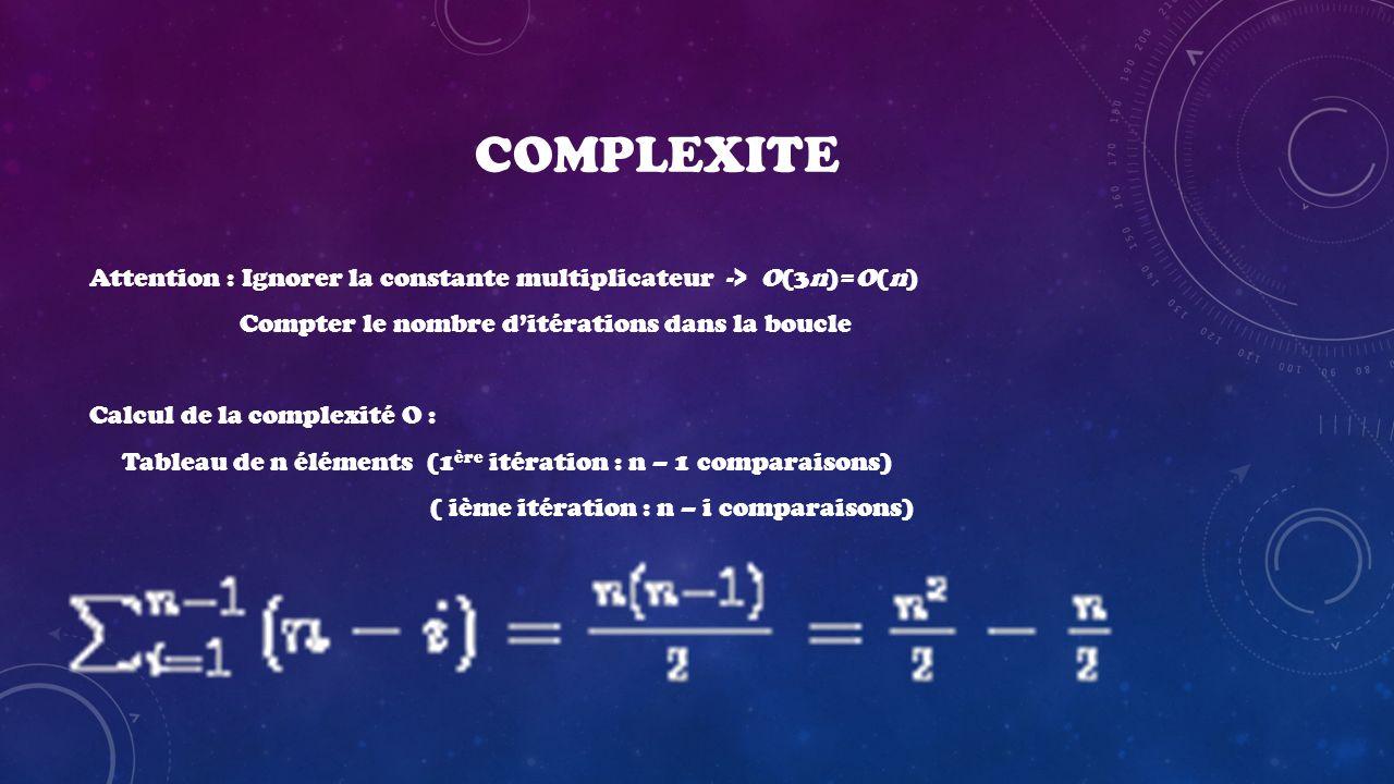 COMPLEXITE Attention : Ignorer la constante multiplicateur -> O(3n)=O(n) Compter le nombre d'itérations dans la boucle.