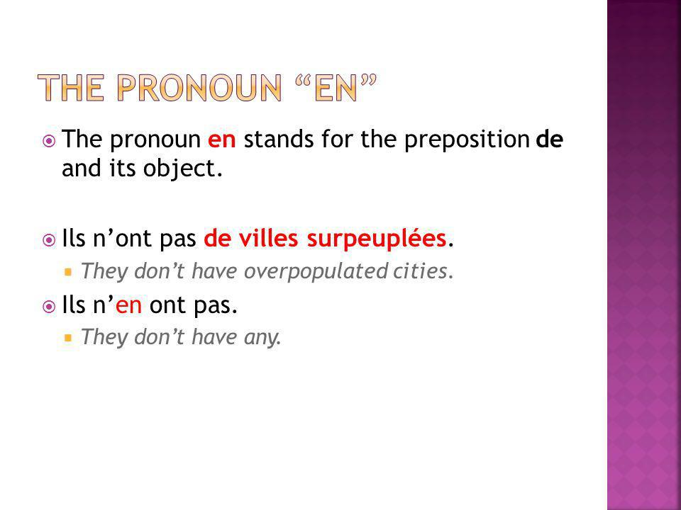 the pronoun en The pronoun en stands for the preposition de and its object. Ils n'ont pas de villes surpeuplées.