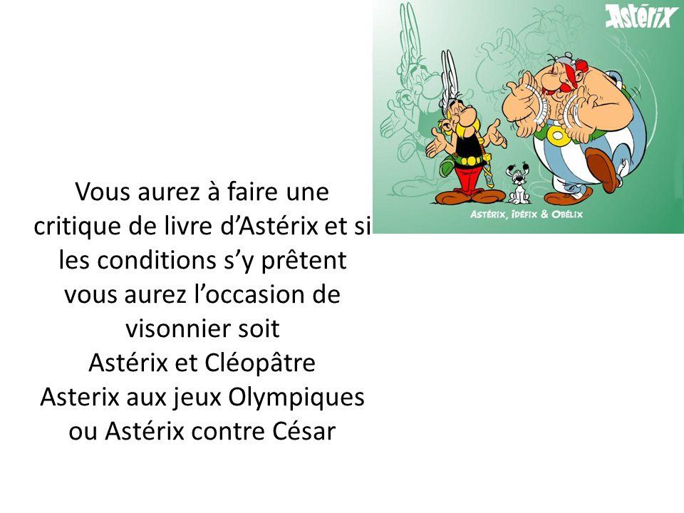 Vous aurez à faire une critique de livre d'Astérix et si les conditions s'y prêtent vous aurez l'occasion de visonnier soit Astérix et Cléopâtre Asterix aux jeux Olympiques ou Astérix contre César