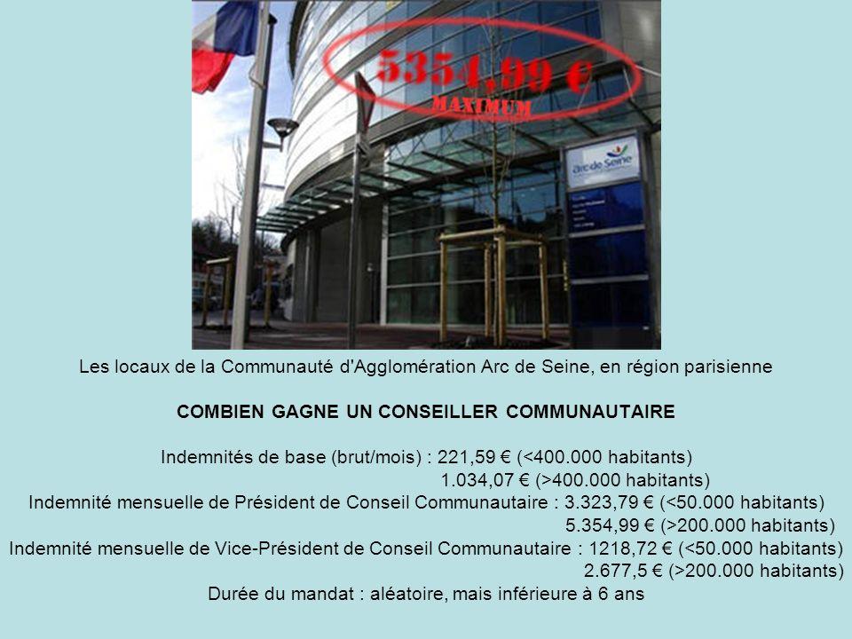 Les locaux de la Communauté d Agglomération Arc de Seine, en région parisienne COMBIEN GAGNE UN CONSEILLER COMMUNAUTAIRE Indemnités de base (brut/mois) : 221,59 € (<400.000 habitants) 1.034,07 € (>400.000 habitants) Indemnité mensuelle de Président de Conseil Communautaire : 3.323,79 € (<50.000 habitants) 5.354,99 € (>200.000 habitants) Indemnité mensuelle de Vice-Président de Conseil Communautaire : 1218,72 € (<50.000 habitants) 2.677,5 € (>200.000 habitants) Durée du mandat : aléatoire, mais inférieure à 6 ans