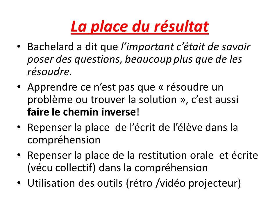 La place du résultat Bachelard a dit que l'important c'était de savoir poser des questions, beaucoup plus que de les résoudre.