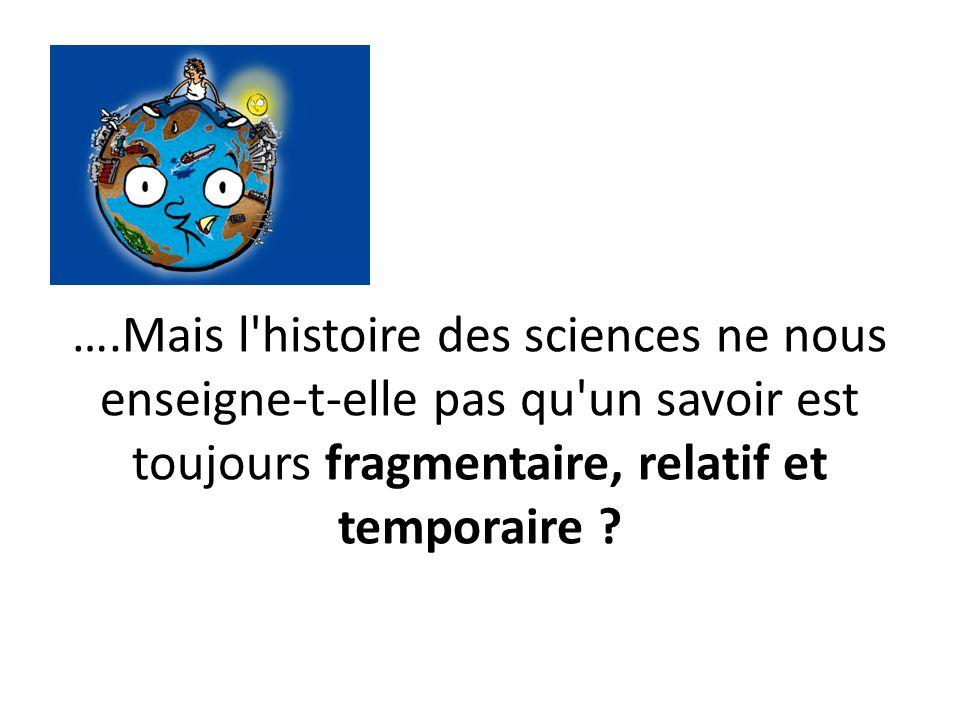 ….Mais l histoire des sciences ne nous enseigne-t-elle pas qu un savoir est toujours fragmentaire, relatif et temporaire