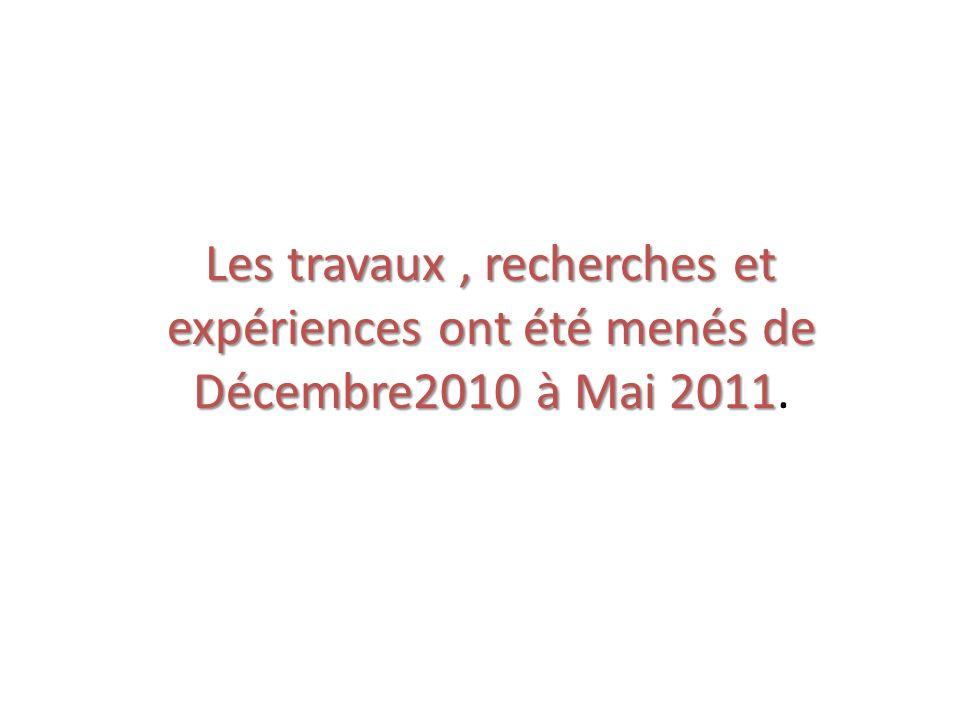 Les travaux , recherches et expériences ont été menés de Décembre2010 à Mai 2011.