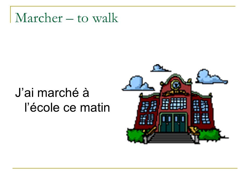 Marcher – to walk J'ai marché à l'école ce matin