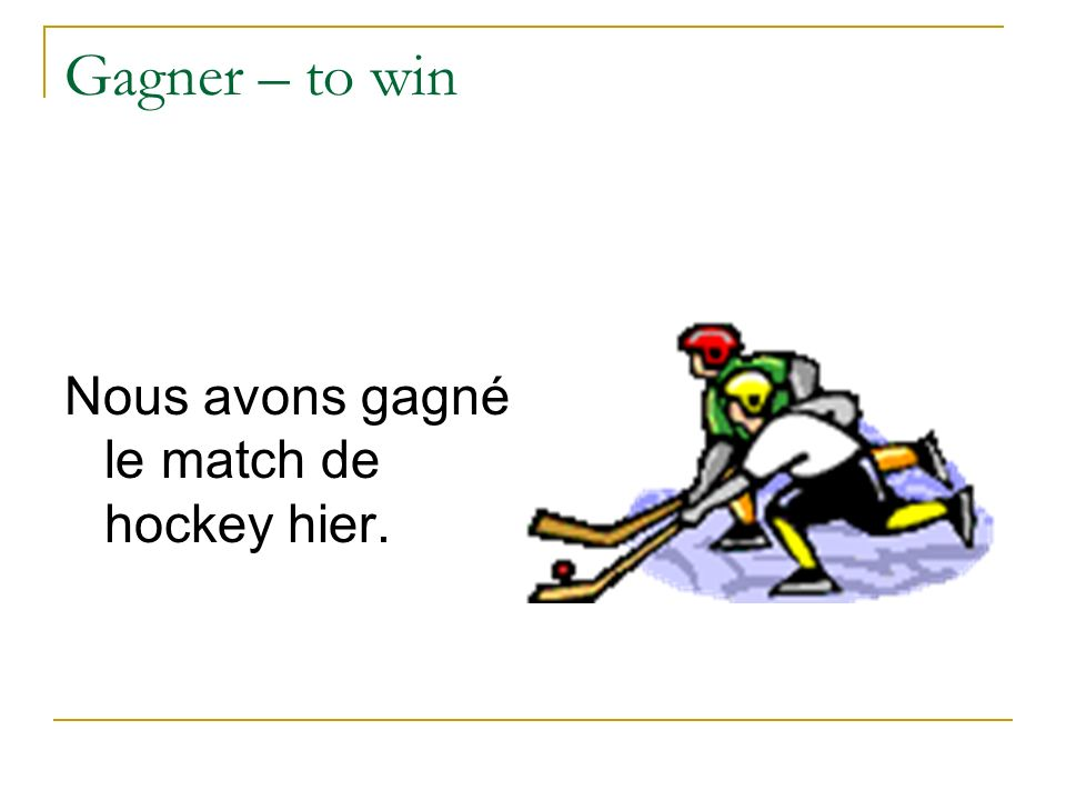 Gagner – to win Nous avons gagné le match de hockey hier.