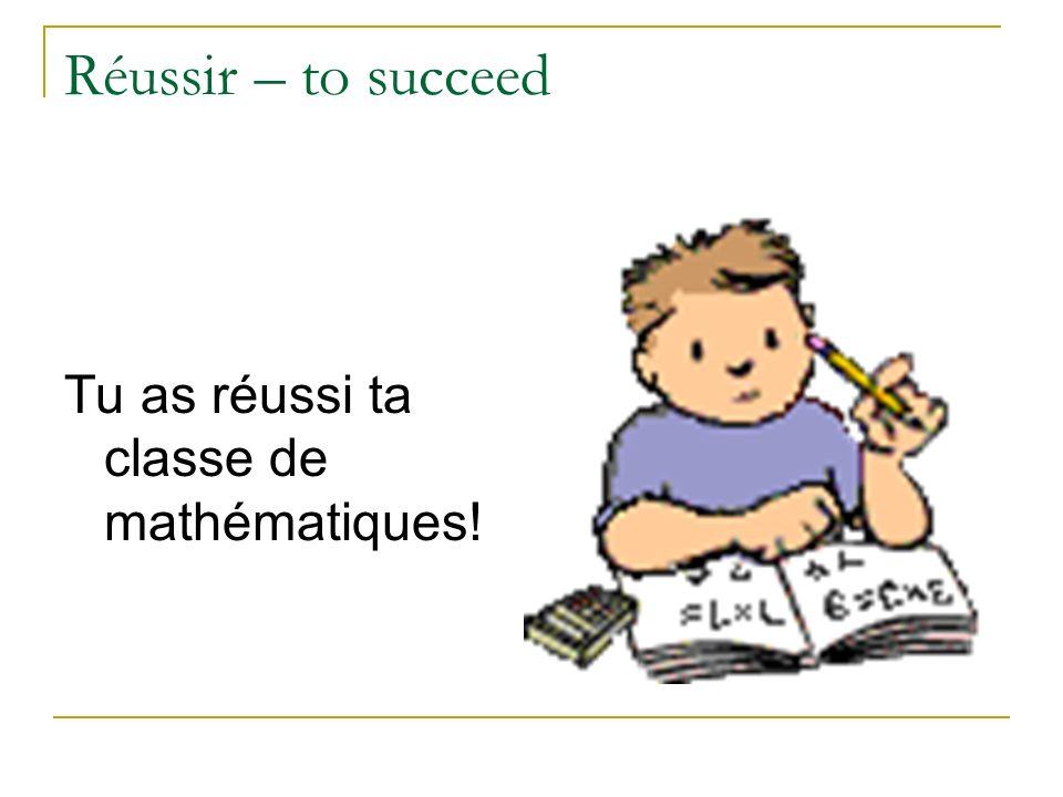Réussir – to succeed Tu as réussi ta classe de mathématiques!