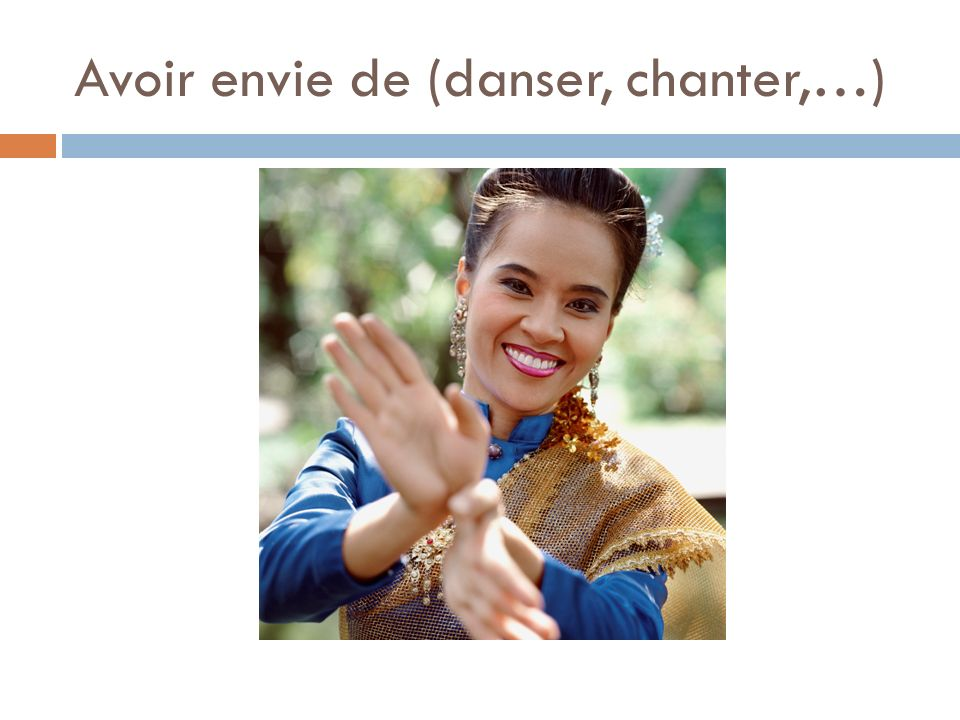 Avoir envie de (danser, chanter,…)
