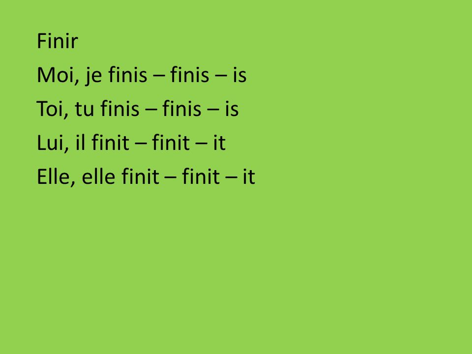 Finir Moi, je finis – finis – is. Toi, tu finis – finis – is.