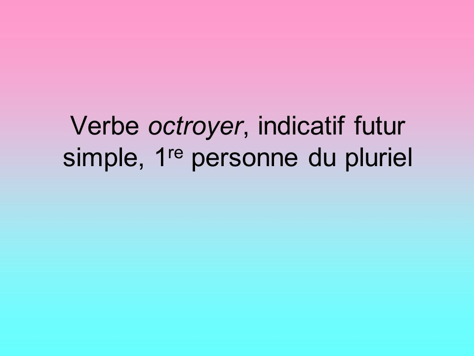 Verbe octroyer, indicatif futur simple, 1re personne du pluriel