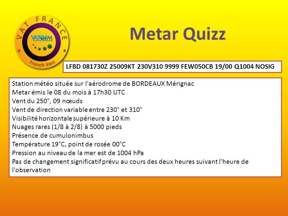 Metar Quizz LFBD 081730Z 25009KT 230V310 9999 FEW050CB 19/00 Q1004 NOSIG. Station météo située sur l aérodrome de BORDEAUX Mérignac.