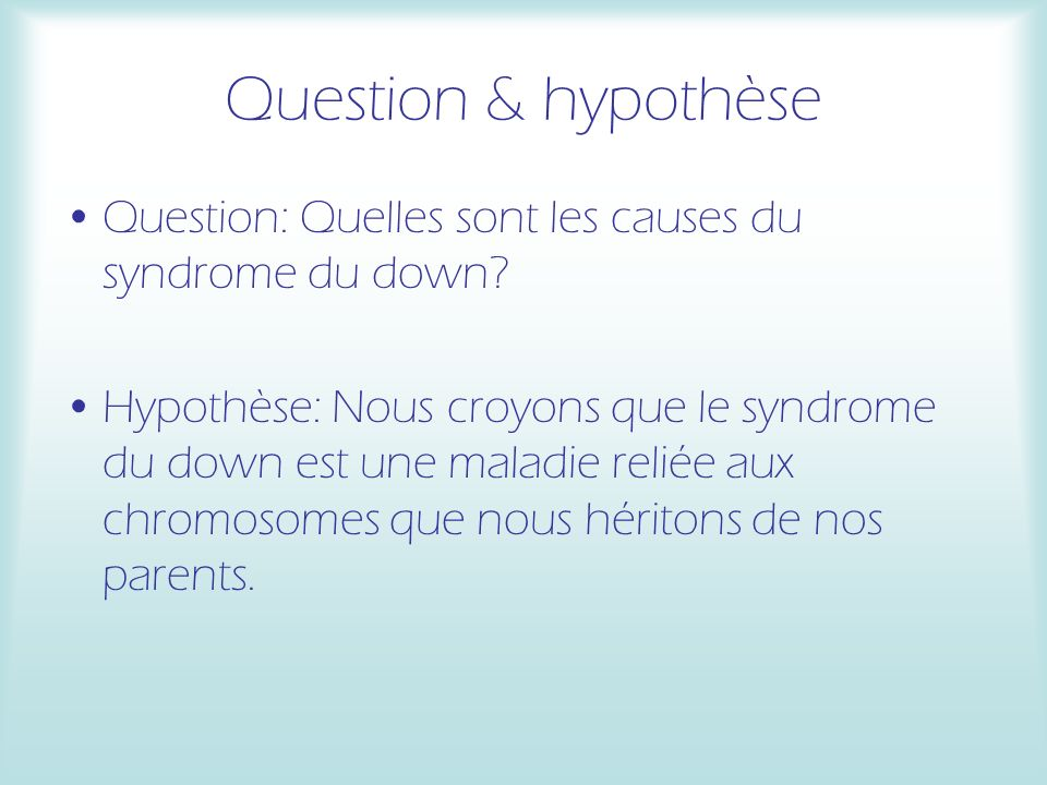 Question & hypothèse Question: Quelles sont les causes du syndrome du down