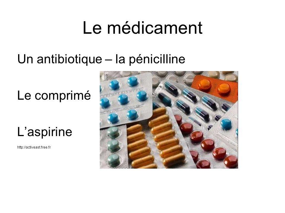 Le médicament Un antibiotique – la pénicilline Le comprimé L'aspirine