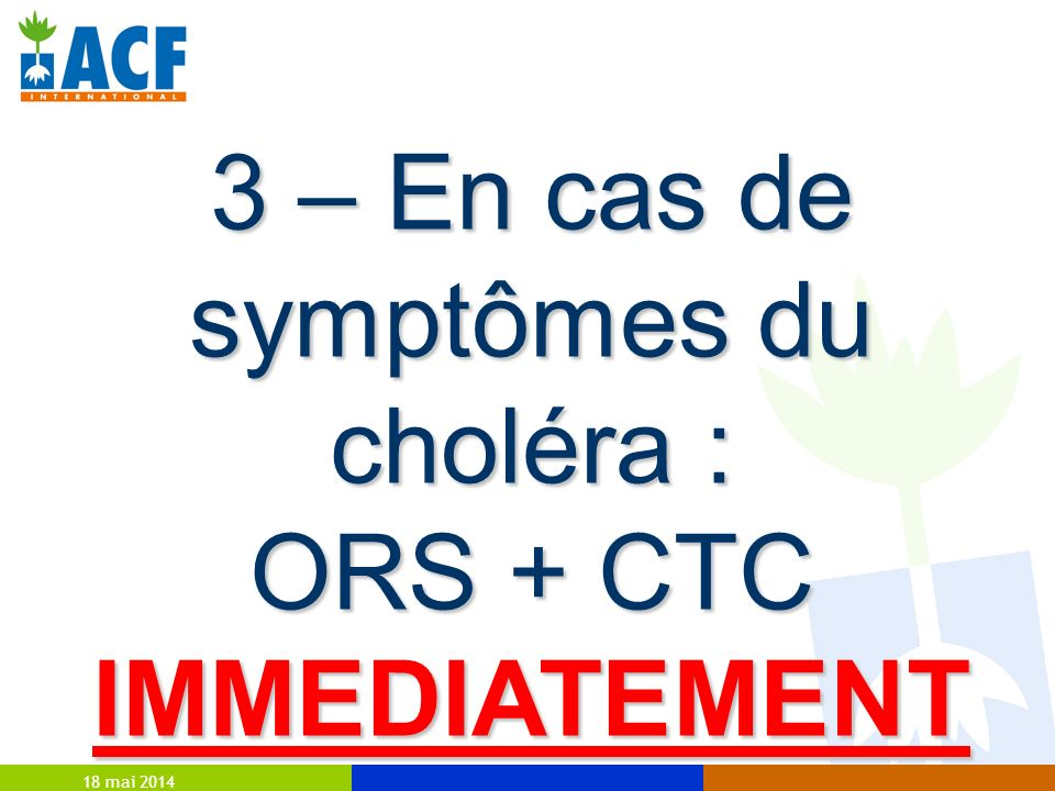 3 – En cas de symptômes du choléra : ORS + CTC IMMEDIATEMENT