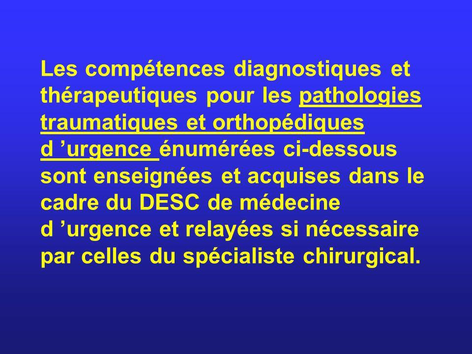 Les compétences diagnostiques et thérapeutiques pour les pathologies traumatiques et orthopédiques d 'urgence énumérées ci-dessous sont enseignées et acquises dans le cadre du DESC de médecine d 'urgence et relayées si nécessaire par celles du spécialiste chirurgical.