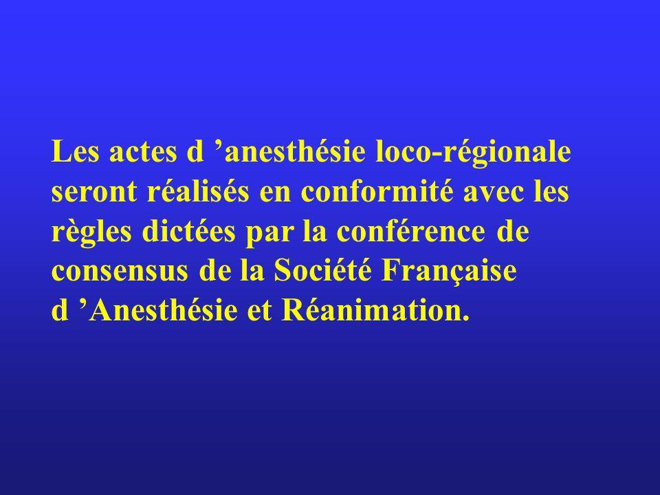 Les actes d 'anesthésie loco-régionale seront réalisés en conformité avec les règles dictées par la conférence de consensus de la Société Française d 'Anesthésie et Réanimation.