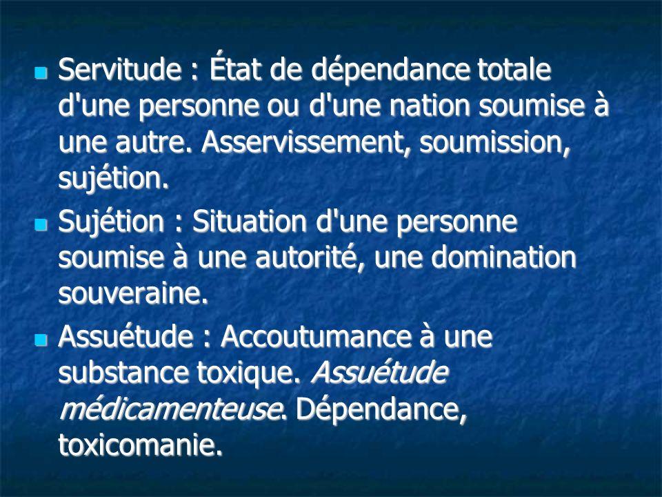 Servitude : État de dépendance totale d une personne ou d une nation soumise à une autre. Asservissement, soumission, sujétion.