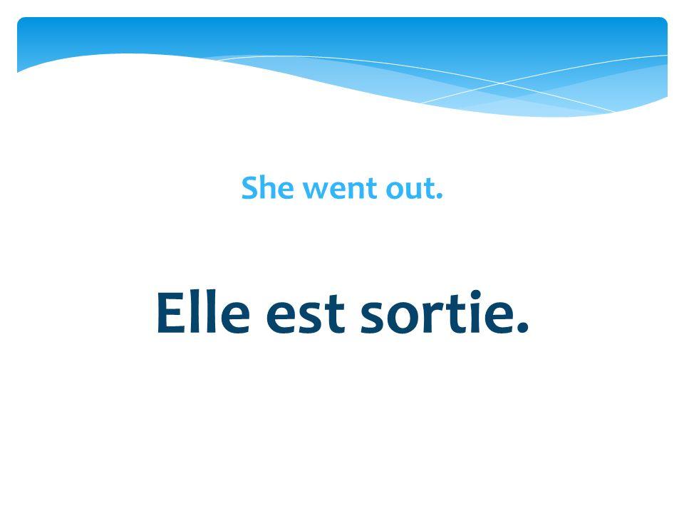 She went out. Elle est sortie.