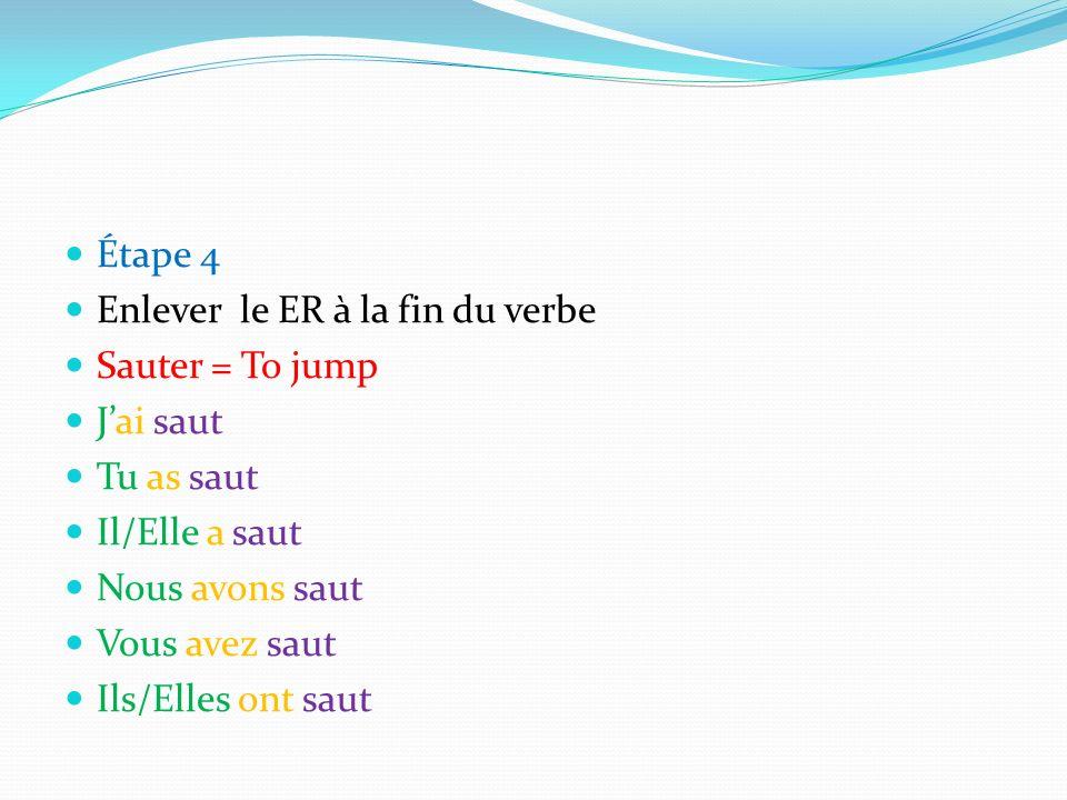 Étape 4 Enlever le ER à la fin du verbe. Sauter = To jump. J'ai saut. Tu as saut. Il/Elle a saut.