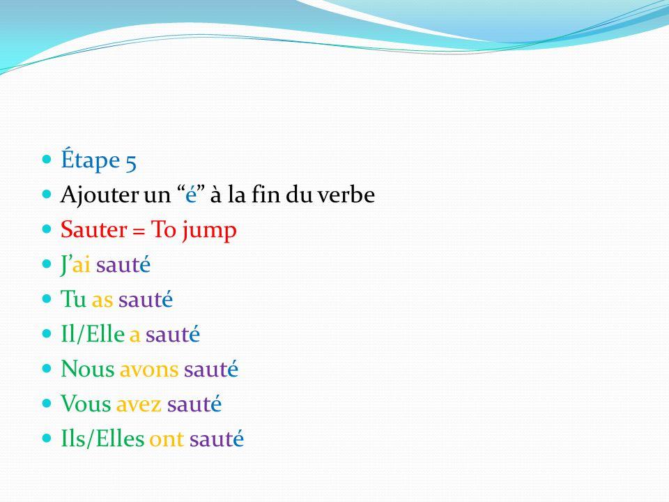 Étape 5 Ajouter un é à la fin du verbe. Sauter = To jump. J'ai sauté. Tu as sauté. Il/Elle a sauté.